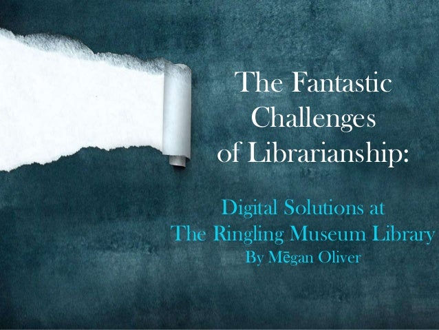 The Fantastic       Challenges    of Librarianship:     Digital Solutions atThe Ringling Museum Library       By Mēgan Oli...