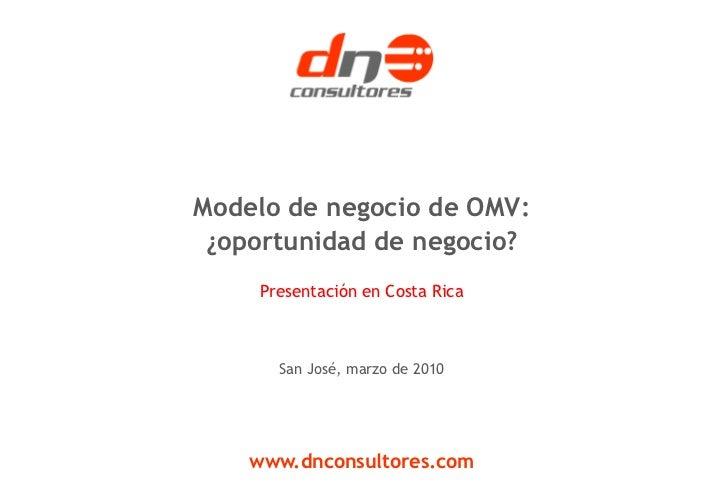 Modelo de negocio de OMV: ¿oportunidad de negocio?     Presentación en Costa Rica       San José, marzo de 2010    www.dnc...