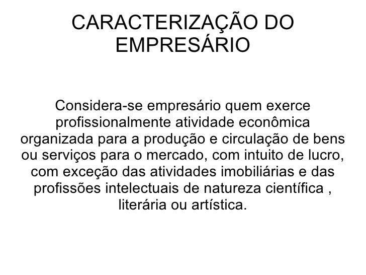 CARACTERIZAÇÃO DO          EMPRESÁRIO     Considera-se empresário quem exerce     profissionalmente atividade econômicaorg...