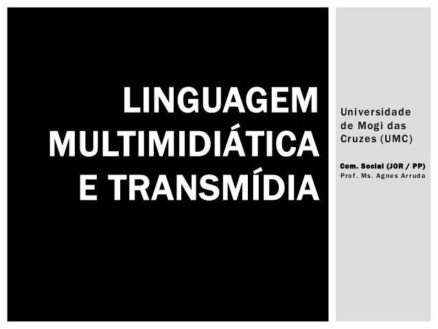 Universidade de Mogi das Cruzes (UMC) Co m. S ocial ( JOR / PP) Prof. Ms. Agnes Arruda LINGUAGEM MULTIMIDIÁTICA E TRANSMÍD...