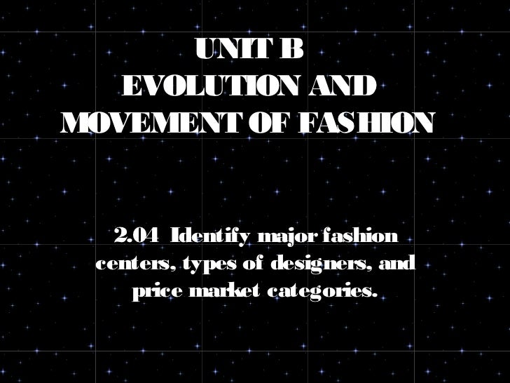 UNIT B   EVOLUTION ANDMOVEMENT OF FASHION   2.04 Identify major fashion centers, types of designers, and     price market ...