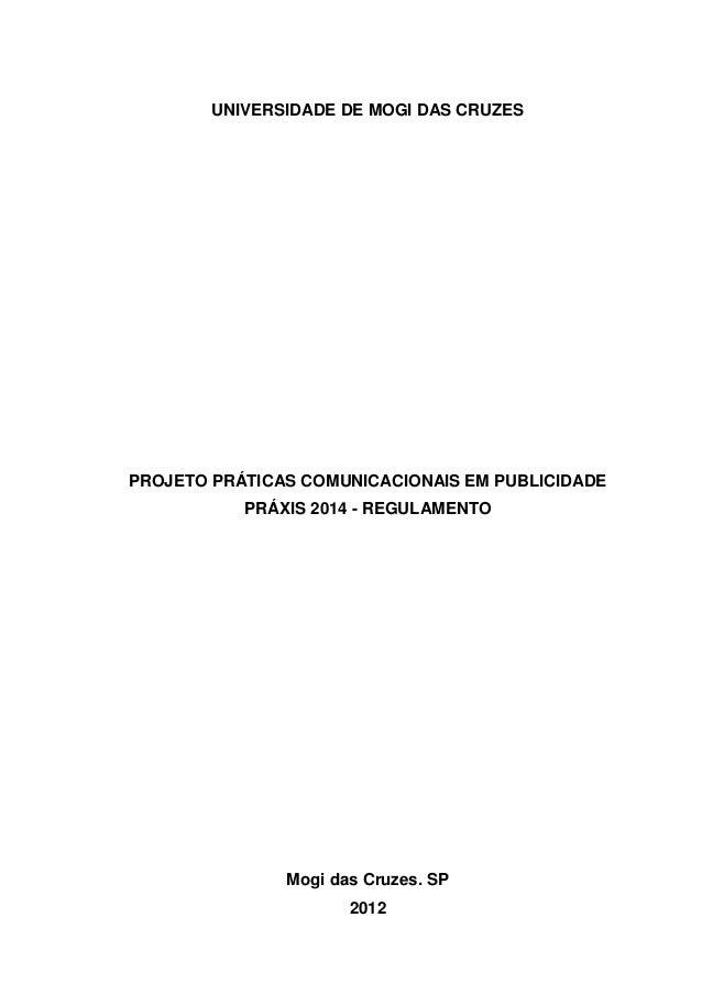 1  UNIVERSIDADE DE MOGI DAS CRUZES  PROJETO PRÁTICAS COMUNICACIONAIS EM PUBLICIDADE PRÁXIS 2014 - REGULAMENTO  Mogi das Cr...