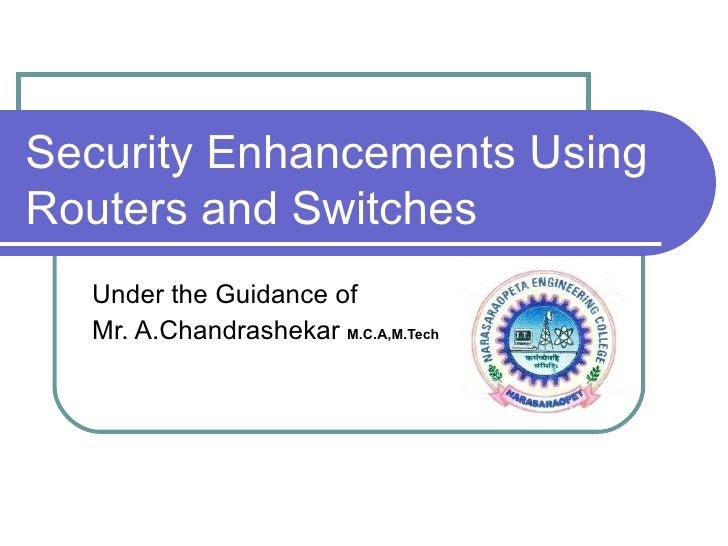 Security Enhancements Using Routers and Switches Under the Guidance of Mr. A.Chandrashekar  M.C.A,M.Tech