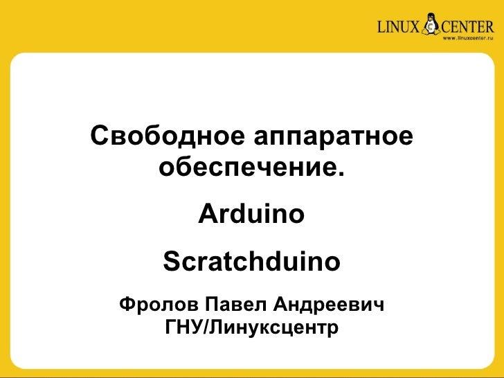 Свободное аппаратное     обеспечение.        Arduino     Scratchduino  Фролов Павел Андреевич     ГНУ/Линуксцентр