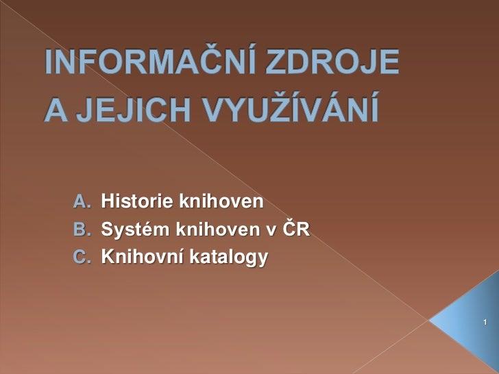 INFORMAČNÍ ZDROJE A JEJICH VYUŽÍVÁNÍ<br />Historie knihoven<br />Systém knihoven v ČR<br />Knihovní katalogy<br />1<br />