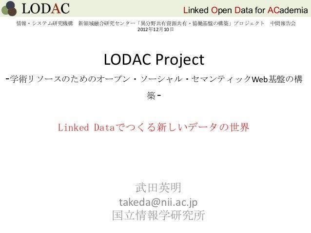 Linked Open Data for ACademiaLODAC Project-学術リソースのためのオープン・ソーシャル・セマンティックWeb基盤の構築 -武田英明takeda@nii.ac.jp国立情報学研究所Linked Dataでつ...