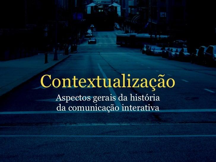 Contextualização  Aspectos gerais da história  da comunicação interativa