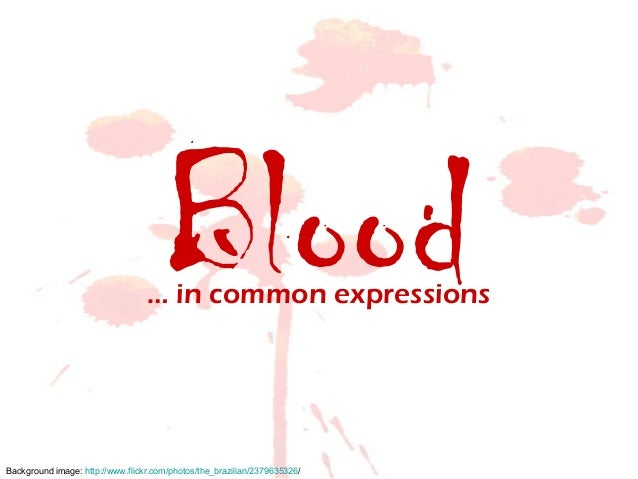 Blood… in common expressions Background image: http://www.flickr.com/photos/the_brazilian/2379635326/