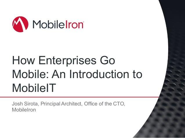 How Enterprises Go Mobile: An Introduction to MobileIT Josh Sirota, Principal Architect, Office of the CTO, MobileIron