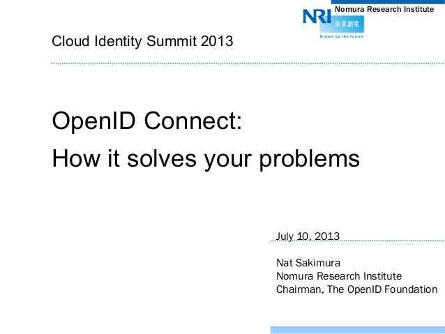 Nomura Research Institute	 Cloud Identity Summit 2013	 OpenID Connect: How it solves your problems	 July 10, 2013 Nat Saki...