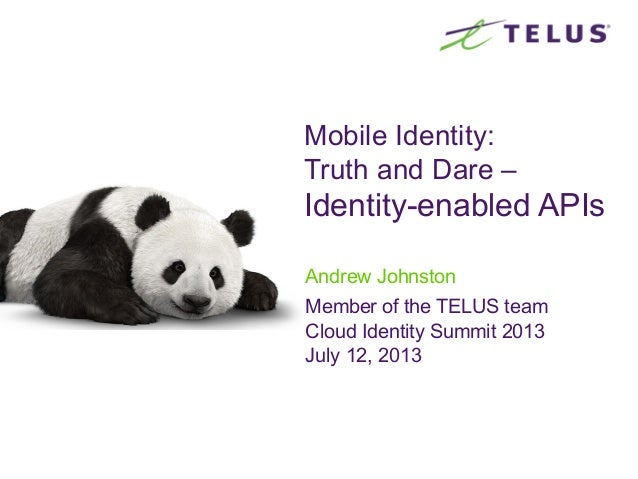 Mobile Identity: Truth and Dare – Identity-enabled APIs Andrew Johnston Member of the TELUS team Cloud Identity Summit 201...