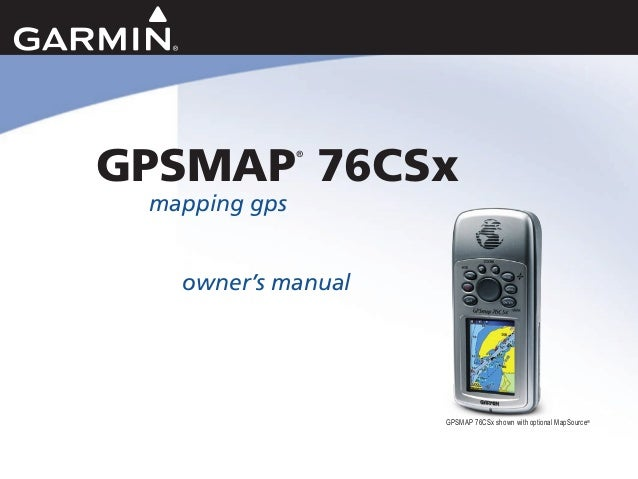GPSMAP ® 76CSx mapping gps owner's manual GPSMAP 76CSx shown with optional MapSource®