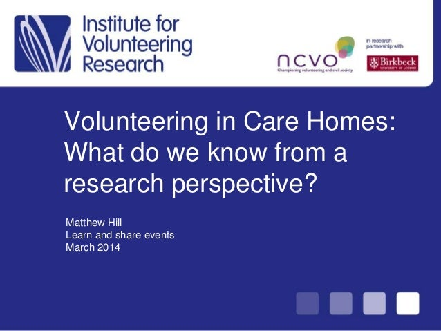 Volunteering in Care Homes: What do we know from a research perspective? Matthew Hill Learn and share events March 2014
