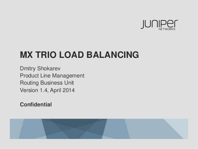 MX TRIO LOAD BALANCING Dmitry Shokarev Product Line Management Routing Business Unit Version 1.4, April 2014 Confidential