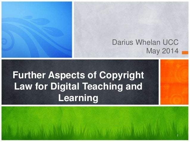 1 Darius Whelan UCC May 2014 Further Aspects of Copyright Law for Digital Teaching and Learning