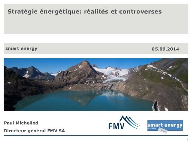 1  Stratégie énergétique: réalités et controverses  smart energy 05.09.2014  Paul Michellod  Directeur général FMV SA