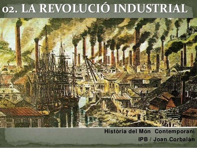 02. LA REVOLUCIÓ INDUSTRIAL  Història del Món Contemporani  IPB / Joan Corbalán
