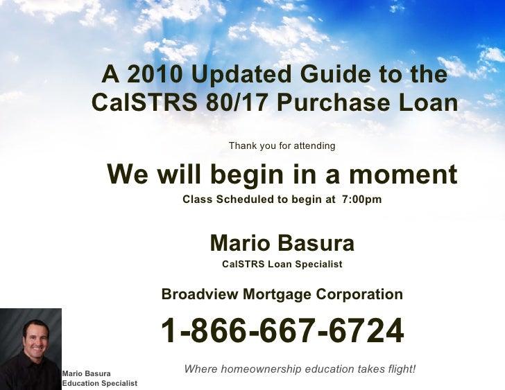 A 2010 Updated Guide to the CalSTRS 80/17 Purchase Loan <ul><li>Thank you for attending </li></ul><ul><li>We will begin in...