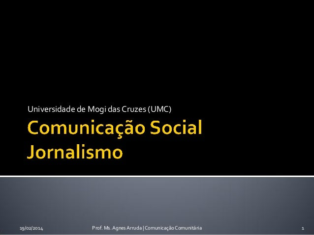Universidade de Mogi das Cruzes (UMC)  19/02/2014  Prof. Ms. Agnes Arruda | Comunicação Comunitária  1