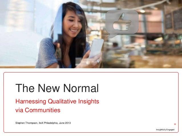 Insightfully Engaged®The New NormalHarnessing Qualitative Insightsvia CommunitiesStephen Thompson, IIeX Philadelphia, June...