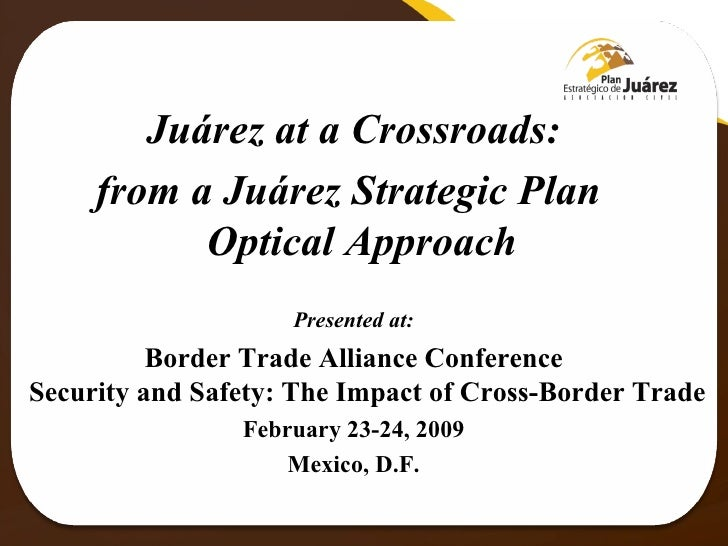 Juárez at a Crossroads: from a Juárez Strategic Plan  Optical Approach  Presented at: Border Trade Alliance Conference Sec...