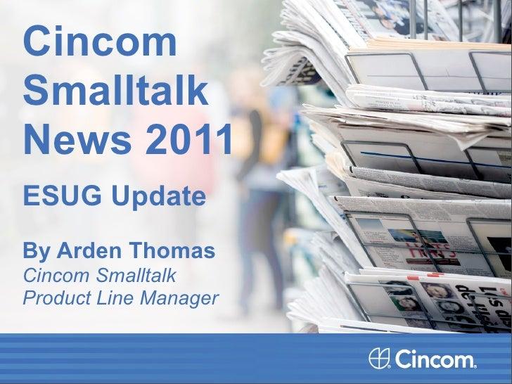 CincomSmalltalkNews 2011ESUG UpdateBy Arden ThomasCincom SmalltalkProduct Line Manager