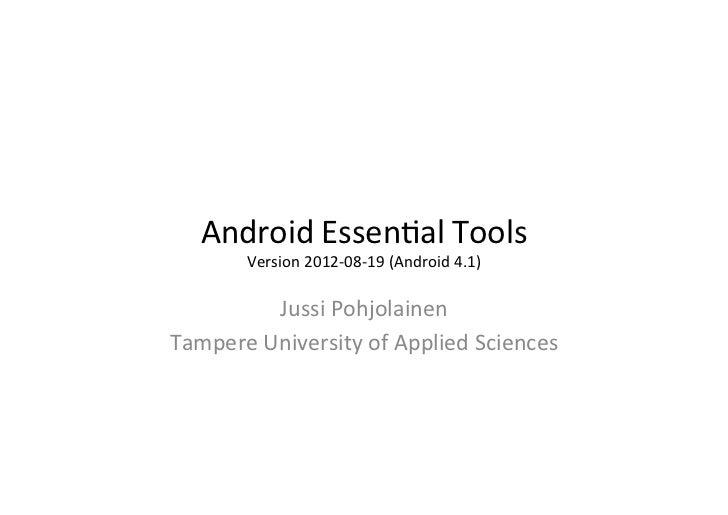 Android Essen+al Tools       Version 2012-‐08-‐19 (Android 4.1)             Jussi Pohjolainen Tam...
