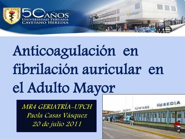Anticoagulación enfibrilación auricular enel Adulto Mayor MR4 GERIATRÍA-UPCH  Paola Casas Vásquez    20 de julio 2011