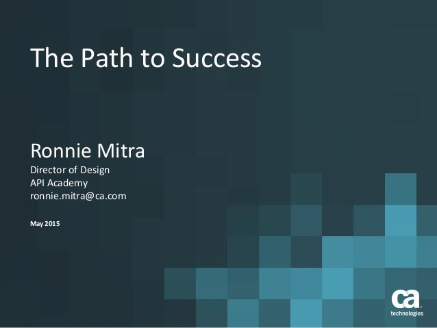The Path to Success Ronnie Mitra Director of Design API Academy ronnie.mitra@ca.com May 2015