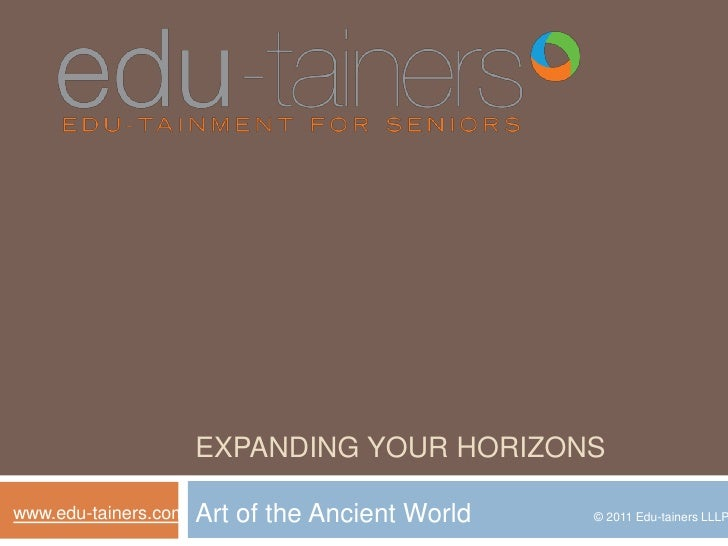 Expanding your horizons<br />Art of the Ancient World<br />www.edu-tainers.com<br />© 2011 Edu-tainers LLLP<br />