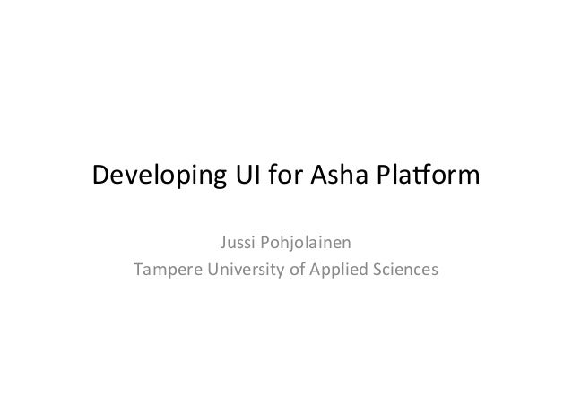 Developing	   UI	   for	   Asha	   Pla4orm	    Jussi	   Pohjolainen	    Tampere	   University	   of	   Applied	   Sciences...