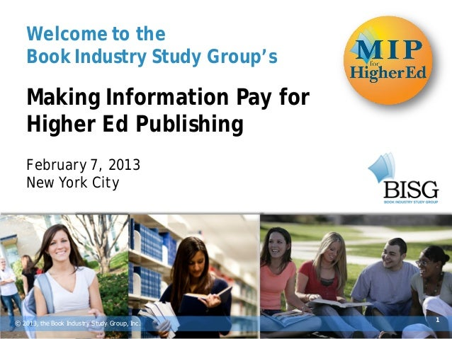 Welcome to the   Book Industry Study Group's   Making Information Pay for   Higher Ed Publishing   February 7, 2013   New ...