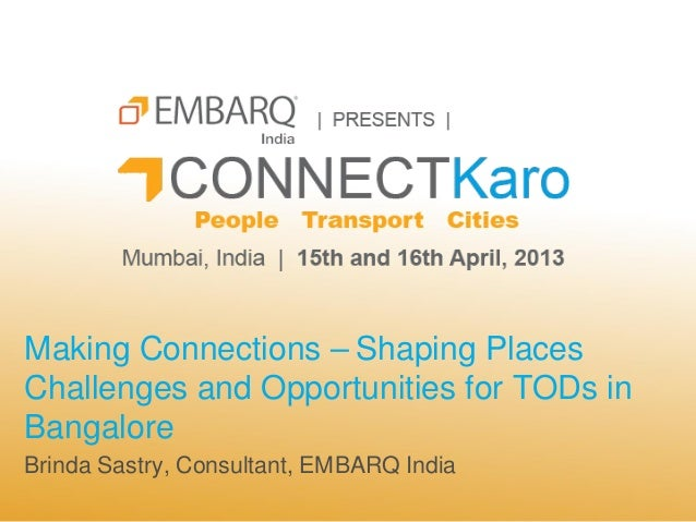 Making Connections – Shaping PlacesChallenges and Opportunities for TODs inBangaloreBrinda Sastry, Consultant, EMBARQ India