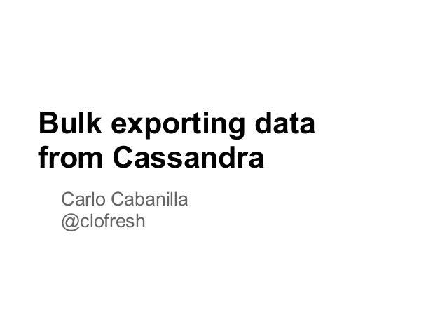 Bulk exporting datafrom CassandraCarlo Cabanilla@clofresh