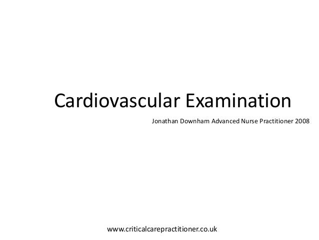 Cardiovascular ExaminationJonathan Downham Advanced Nurse Practitioner 2008Jonathan Downham 2010