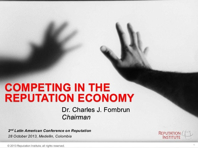 COMPETING IN THE REPUTATION ECONOMY Dr. Charles J. Fombrun Chairman 2nd Latin American Conference on Reputation 28 October...