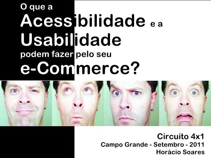 Circuito 4x1 Campo Grande - Setembro - 2011 Horácio Soares O que a Acess ibilidade  e a   Usabil idade podem fazer  pelo s...