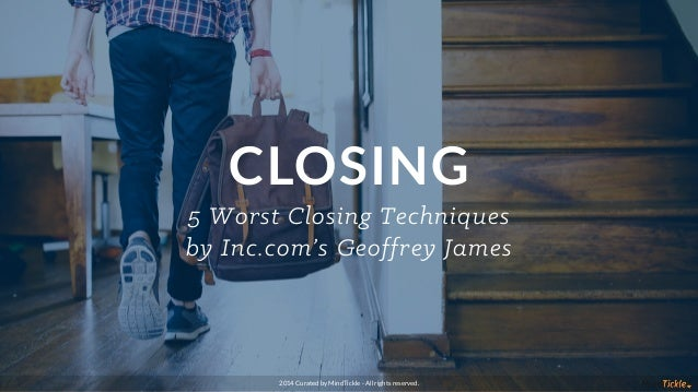 CLOSING 5 Worst Closing Techniques by Inc.com's Geoffrey James 2014 Curated by MindTickle - All rights reserved.