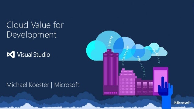 Cloud Value for Development Michael Koester | Microsoft