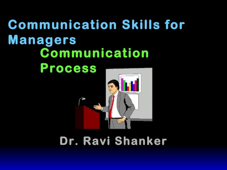 Communication Skills for Managers Dr. Ravi Shanker Communication Process