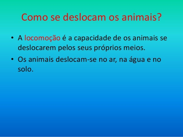 Como se deslocam os animais? • A locomoção é a capacidade de os animais se deslocarem pelos seus próprios meios. • Os anim...