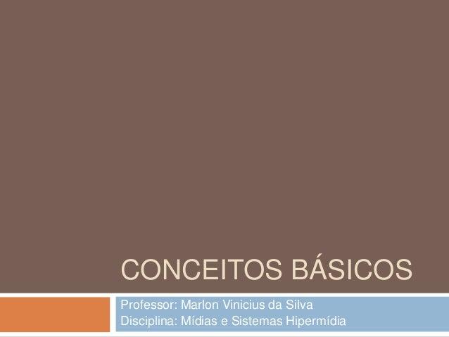 CONCEITOS BÁSICOS Professor: Marlon Vinicius da Silva Disciplina: Mídias e Sistemas Hipermídia