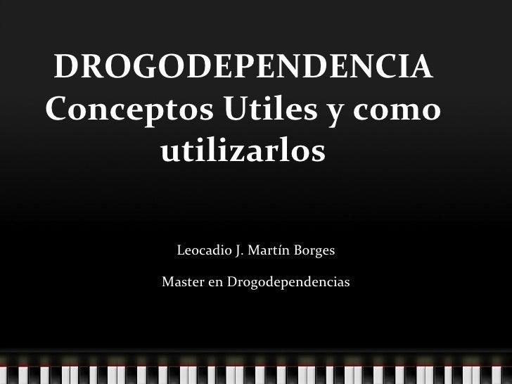 DROGODEPENDENCIA Conceptos Utiles y como utilizarlos Leocadio J. Martín Borges Master en Drogodependencias