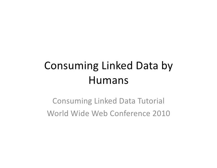 Consuming	   Linked	   Data	   by	           Humans	     Consuming	   Linked	   Data	   Tutorial	    World	   Wide	   Web	...