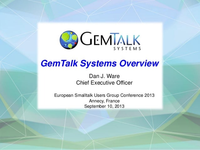 GemTalk Systems Overview Dan J. Ware Chief Executive Officer European Smalltalk Users Group Conference 2013 Annecy, France...