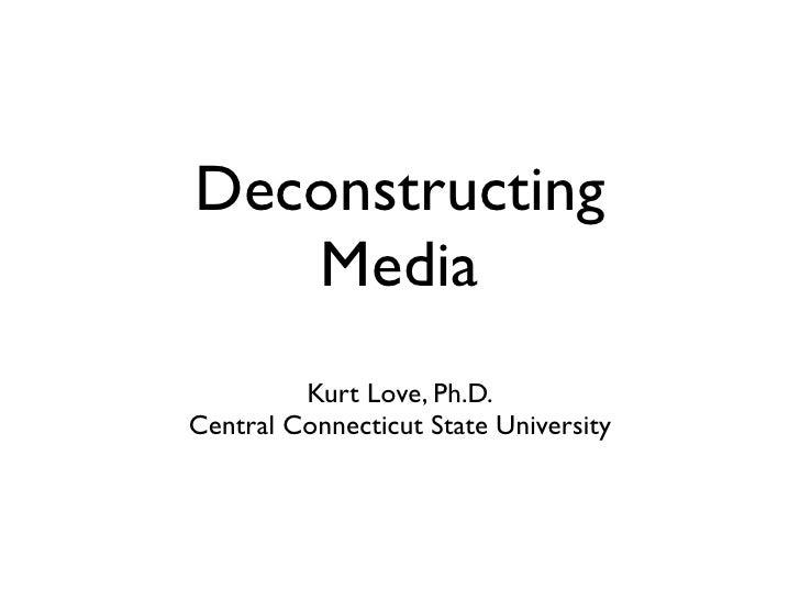 Deconstructing    Media          Kurt Love, Ph.D. Central Connecticut State University
