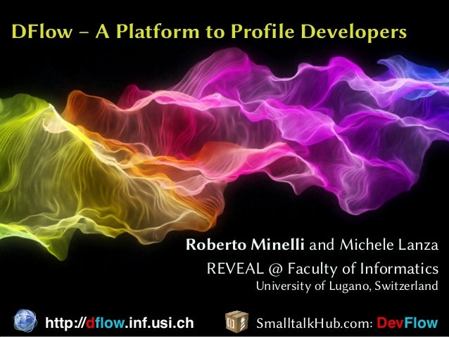 DFlow – A Platform to Profile Developers Roberto Minelli and Michele Lanza REVEAL @ Faculty of Informatics University of L...