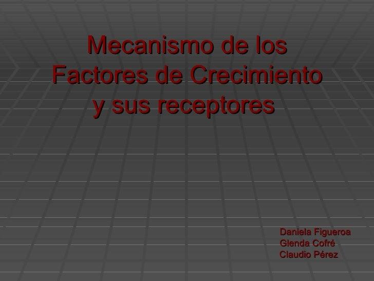 Mecanismo de los Factores de Crecimiento y sus receptores  Daniela Figueroa Glenda Cofré Claudio Pérez