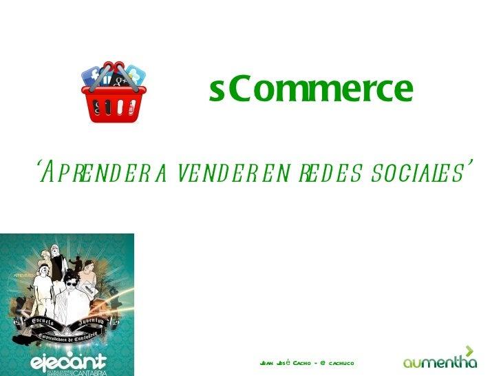 sCommerce'Aprend er a vender en redes sociales'                   J J é Cacho - @ cachuco                   uan os