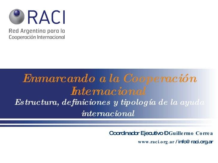 Enmarcando   a la Cooperación Internacional   Estructura, definiciones y tipología de la ayuda internacional   Coordinador...